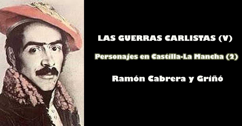 Las Guerras Carlistas (V) : Personajes en Castilla-La Mancha (2) - Ramón Cabrera y Griñó
