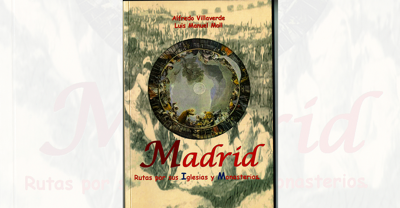 """""""Madrid  Rutas por sus Iglesias y Monasterios"""" de Alfredo Villaverde y  Luis Manuel Moll: libro imprescindible para conocer ese otro Madrid"""