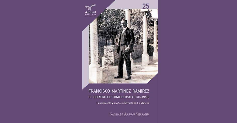 Santiago Arroyo Serrano presenta virtualmente la biografía : Francisco Martínez Ramírez.  El obrero de Tomelloso (1870-1949). Pensamiento y acción reformista en La Mancha